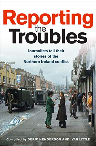Reporting the Troubles: Journalists tell their stories of the Northern Ireland conflict