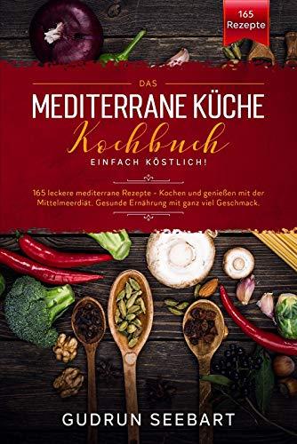Das Mediterrane Küche Kochbuch – Einfach Köstlich! : 165 leckere mediterrane Rezepte. Kochen und genießen mit der Mittelmeerdiät. Gesunde Ernährung mit ganz viel Geschmack.
