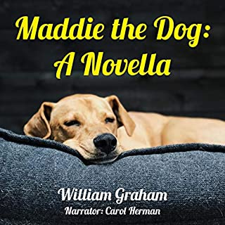 Maddie the Dog     A Novella              By:                                                                                                                                 William Graham                               Narrated by:                                                                                                                                 Carol Herman                      Length: 1 hr and 8 mins     3 ratings     Overall 4.3