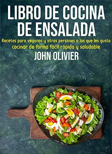 Libro de cocina de ensalada: Recetas para veganos y otras personas a las que les gusta cocinar Cocine de forma fácil, rápida y saludable