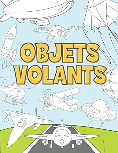 Objets Volants: Livre de Coloriage Pour Enfant 3-9 Ans   Avions, Drones, Fusées, Soucoupes Volantes, Montgolfières et Autres