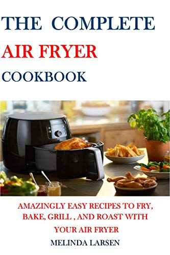 The Complete Air Fryer Cookbook: Amazingly Easy Recipes to Fry, Bake, Grill and Roast with Your Air Fryer (English Edition)