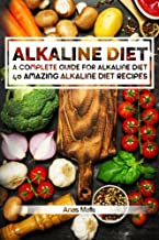 Alkaline Diet: 2 manuscripts: A Complete Guide For Alkaline Diet, Alkaline Diet Cookbook: Balance Your Acidity Levels & Learn 40 New Amazing Alkaline ... Optimal Health, Lose Weight) (Volume 3)