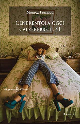Cenerentola oggi calzerebbe il 41: Uno stupendo romanzo contemporaneo, una storia di amore non corrisposto e di emancipazione femminile