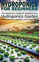 Hydroponics for Beginners: The Beginner's Guide for Building Your Hydroponics Garden and Growing Fruit, Vegetables, and Aromatic Herbs