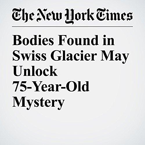 Bodies Found in Swiss Glacier May Unlock 75-Year-Old Mystery   Dan Bilefsky