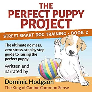 The Perfect Puppy Project     The Ultimate No-Mess, Zero-Stress, Step-by-Step Guide to Raising the Perfect Puppy (Street-Smart Dog Training)              By:                                                                                                                                 Dominic Hodgson                               Narrated by:                                                                                                                                 Dominic Hodgson                      Length: 3 hrs and 47 mins     Not rated yet     Overall 0.0