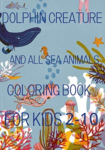DOLPHIN creature And all Sea animals Coloring Book for kids 2-10: A Relaxing Ocean Coloring Book for Adults, Teens and Kids with Dolphins, Sharks, ... and Other Swimming Sea Animal Coloring Books