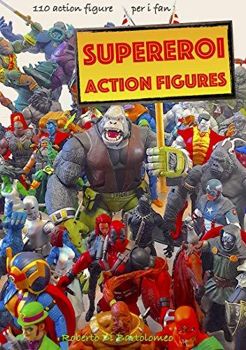 Supereroi Action Figures: 110 action figure per gli amanti della Marvel, DC, film e videogiochi (VENDICATORI + X MEN SUPER EROI ACTION FIGURE Vol. 7) (Italian Edition)