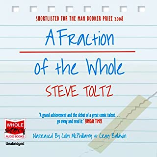 A Fraction of the Whole                   By:                                                                                                                                 Steve Toltz                               Narrated by:                                                                                                                                 Colin McPhillamy,                                                                                        Craig Baldwin                      Length: 25 hrs and 5 mins     21 ratings     Overall 4.0