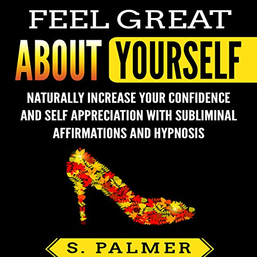 Feel Great About Yourself: Naturally Increase Your Confidence and Self-Appreciation with Subliminal Affirmations and Hypnosis audiobook cover art