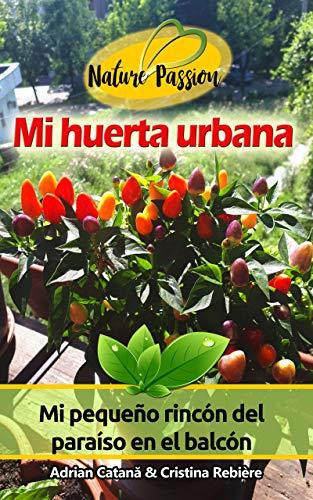 Mi huerta urbana: Mi pequeño rincón del paraíso en el balcón (Nature Passion nº 13)