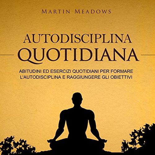 Autodisciplina quotidiana: Abitudini ed esercizi quotidiani per formare l'autodisciplina e raggiungere gli obiettivi audiobook cover art
