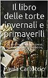 Il libro delle torte invernali e primaverili: Cucinare come i professionisti. Cucinare in modo economico, rapido e semplice.