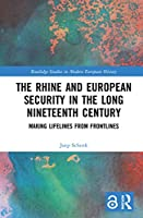 The Rhine and European Security in the Long Nineteenth Century: Making Lifelines from Frontlines (Routledge Studies in Modern European History)