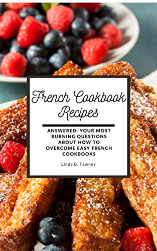 French Cookbook Recipes: Answered: Your Most Burning Questions About How To Overcome Easy French Cookbooks (English Edition)