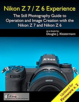 Nikon Z7 / Z6 Experience - The Still Photography Guide to Operation and Image Creation with the Nikon Z7 and Nikon Z6: Updated for Firmware 2.0 by [Douglas Klostermann]