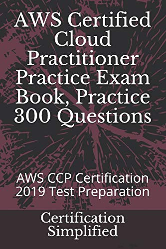 AWS Certified Cloud Practitioner Practice Exam Book, Practice 300 Questions: AWS CCP Certification 2019 Test Preparation