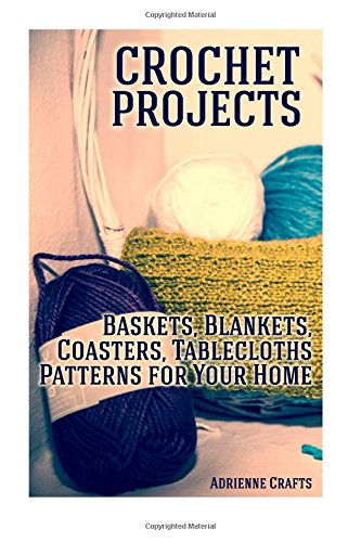 Crochet Projects: Baskets, Blankets, Coasters, Tablecloths Patterns for Your Home: (Crochet Patterns, Crochet Stitches) (Crochet Book)