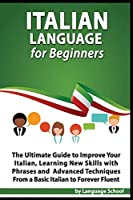 Italian Language for Beginners: An Easy Step by Step Guide to Improve Your Italian, Learning New Skills with Phrases and Lessons from a Basic Italian to Forever Fluent