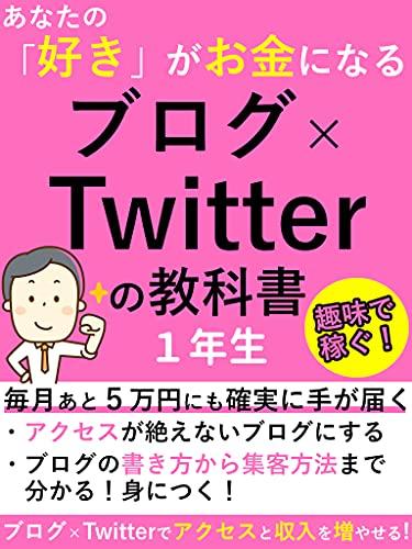 あなたの「好き」がお金になる ブログ×Twitterの教科書 1年生: 毎月あと5万円にも確実に手が届く【副業】【2021年】【書く】