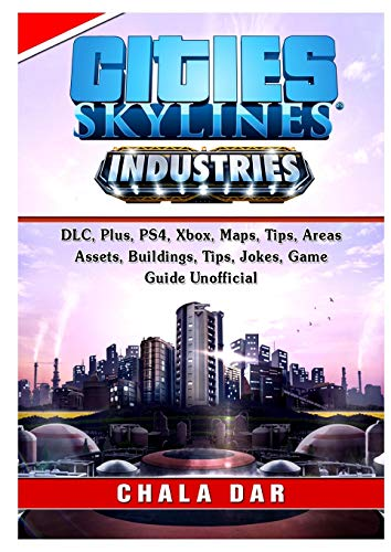 Cities Skylines Industries, DLC, Plus, PS4, Xbox, Maps, Tips, Areas, Assets, Buildings, Tips, Jokes, Game Guide Unofficial