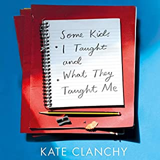 Some Kids I Taught and What They Taught Me                   By:                                                                                                                                 Kate Clanchy                               Narrated by:                                                                                                                                 Kate Clanchy                      Length: 7 hrs and 51 mins     3 ratings     Overall 5.0