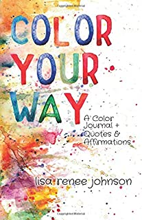 Color Your Way: A Color Journal + Quotes and Affirmations