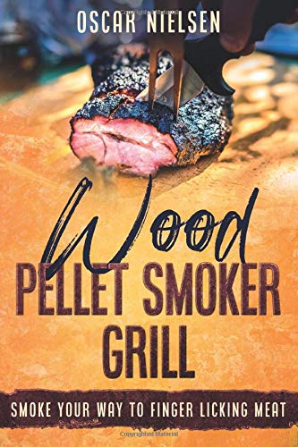 Wood Pellet Smoker Grill: Smoke Your Way To Finger Licking Meat, Recipes For All The Best Meats