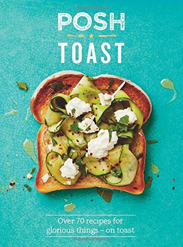Posh Toast: Over 70 recipes for glorious things on toast by Quadrille (2015-08-27)