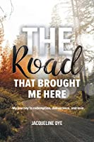 The Road That Brought Me Here: My Journey to Redemption, Deliverance, and Love