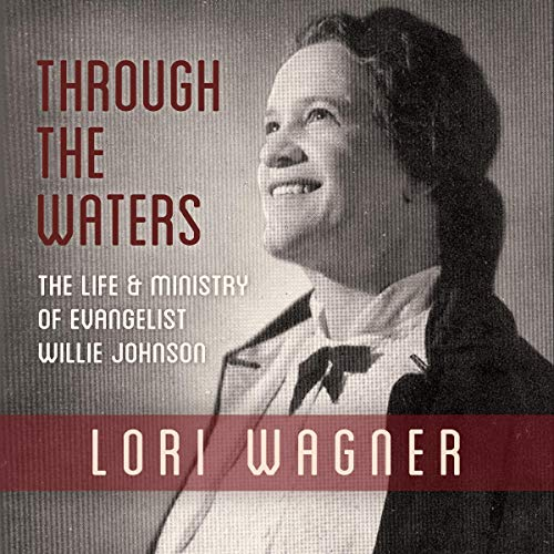 Through the Waters: The Life and Ministry of Evangelist Willie Johnson Audiobook By Lori Wagner cover art