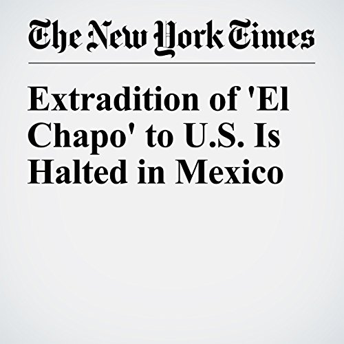 Extradition of 'El Chapo' to U.S. Is Halted in Mexico cover art