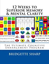 12 Weeks to Superior Memory & Mental Clarity: The Ultimate Cognitive Enhancement Program