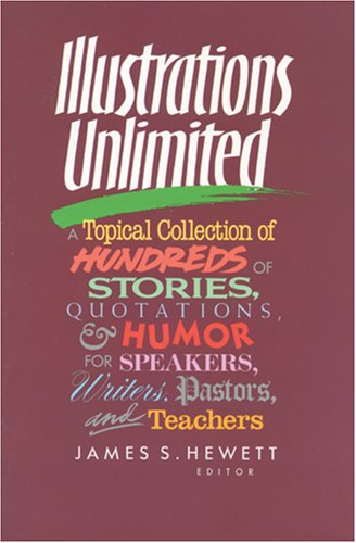 Illustrations Unlimited: A Topical Collection of Hundreds of Stories, Quotations, & Humor