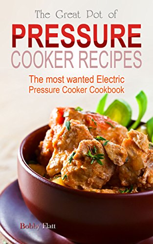The Great Pot of Pressure Cooker Recipes: The Most Wanted Electric Pressure Cooker Cookbook