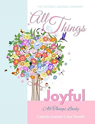 All Things Joyful All Things Lovely Catholic Journal Color Doodle: First Communion Gifts for Girls in All Departments Confirmation Gifts for Girl in ... All Dep Catholic Devotional 2017 in all Dep