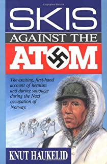 Skis Against the Atom: The Exciting, First Hand Account of Heroism and Daring Sabotage During the Nazi Occupation of Norway