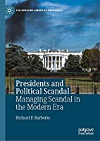 Presidents and Political Scandal: Managing Scandal in the Modern Era (The Evolving American Presidency)
