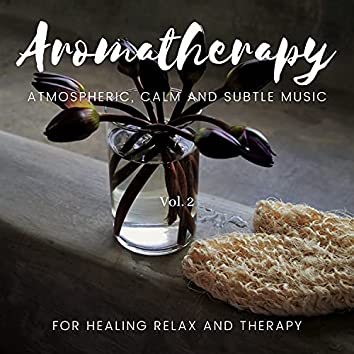 Aromatherapy - Atmospheric, Calm And Subtle Music For Healing Relax And Therapy, Vol. 2