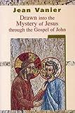 Drawn into the Mystery of Jesus Through the Gospel of John - Jean Vanier