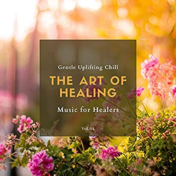 The Art Of Healing - Gentle Uplifting Chill Music For Healers, Vol. 04