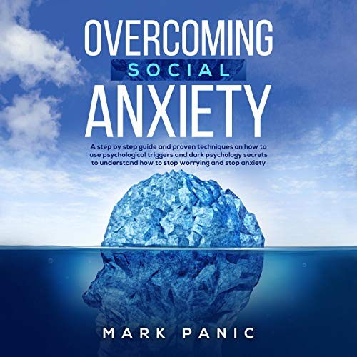Overcoming Social Anxiety: A Step-by-Step Guide and Proven Techniques on How to Use Psychological Triggers and Dark Psychology Secrets to Understand How to Stop Worrying and Stop Anxiety