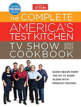 The Complete America's Test Kitchen TV Show Cookbook 2001–2022  Every Recipe from the Hit TV Show Along with Product Ratings Includes the 2022 Season  Complete ATK TV Show Cookbook