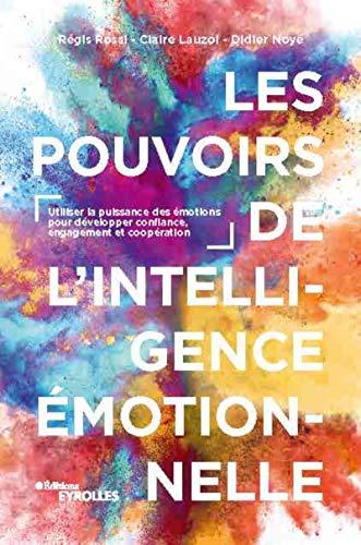 Les Pouvoirs de l'intelligence émotionnelle. Utiliser la puissance des émotions pour développer confiance, engagement et coopération