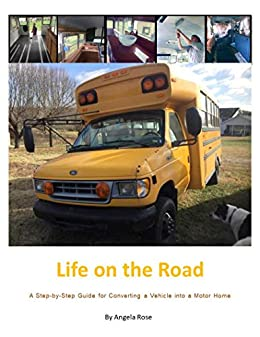 Life on the Road: A Step-by-Step Guide for Converting a Vehicle into a Motor Home by [Angela Rose]