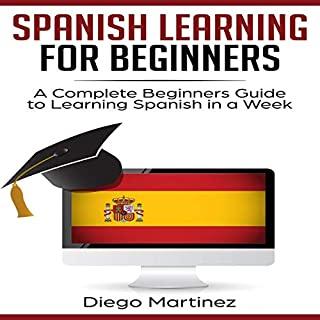 Spanish Learning for Beginners: A Complete Beginners Guide to Learning Spanish in a Week                   Written by:                                                                                                                                 Diego Martinez                               Narrated by:                                                                                                                                 Joe Peralta                      Length: 1 hr and 54 mins     Not rated yet     Overall 0.0