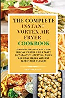 The complete Instant Vortex Air Fryer Cookbook: Original Recipes for Your Digital Vortex for a Tasty But Healthy Lifestyle. Quick and easy meals without sacrificing flavor!