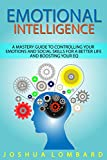 Emotional Intelligence: A Mastery Guide to Controlling Your Emotions and Social Skills for...