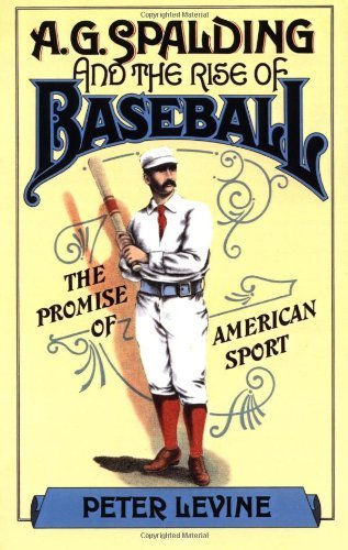A. G. Spalding and the Rise of Baseball: The Promise of American Sport (English Edition)